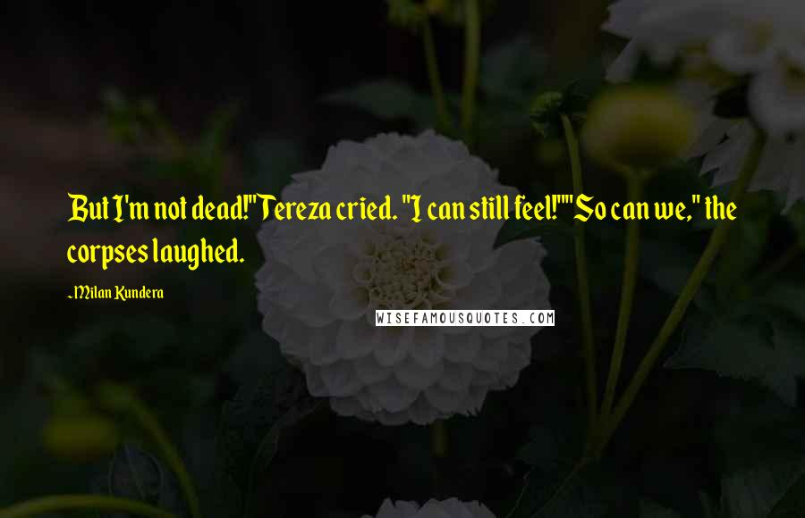 "Milan Kundera quotes: But I'm not dead!"" Tereza cried. ""I can still feel!""""So can we,"" the corpses laughed."
