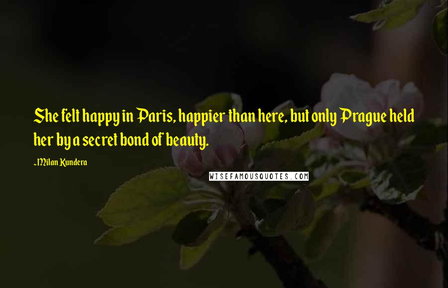 Milan Kundera quotes: She felt happy in Paris, happier than here, but only Prague held her by a secret bond of beauty.