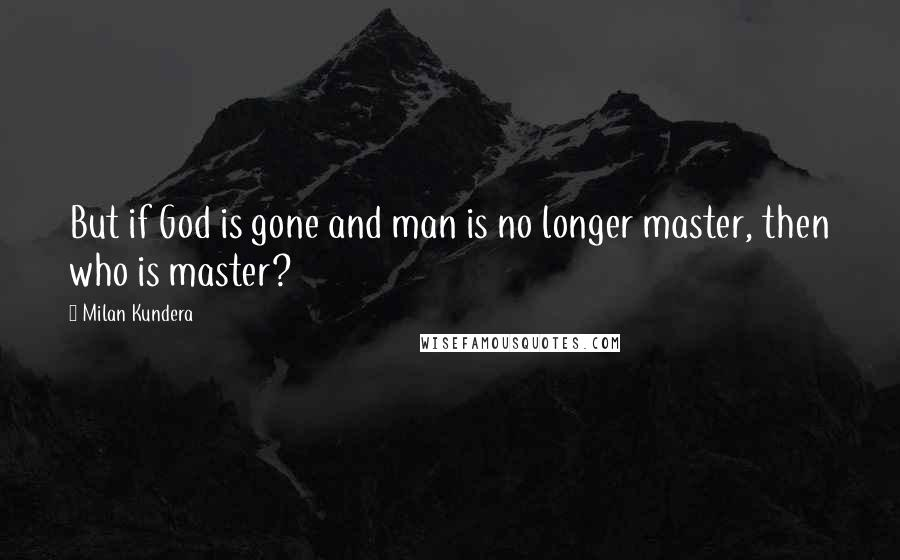 Milan Kundera quotes: But if God is gone and man is no longer master, then who is master?
