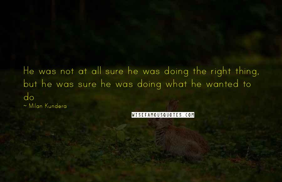 Milan Kundera quotes: He was not at all sure he was doing the right thing, but he was sure he was doing what he wanted to do