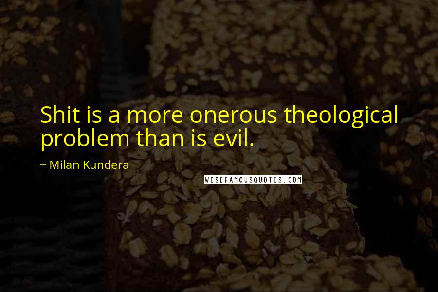 Milan Kundera quotes: Shit is a more onerous theological problem than is evil.