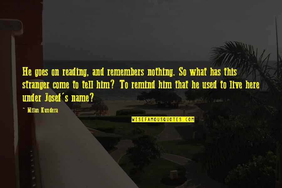 Milan Kundera Quotes By Milan Kundera: He goes on reading, and remembers nothing. So