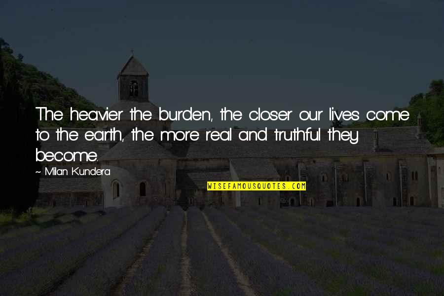 Milan Kundera Quotes By Milan Kundera: The heavier the burden, the closer our lives