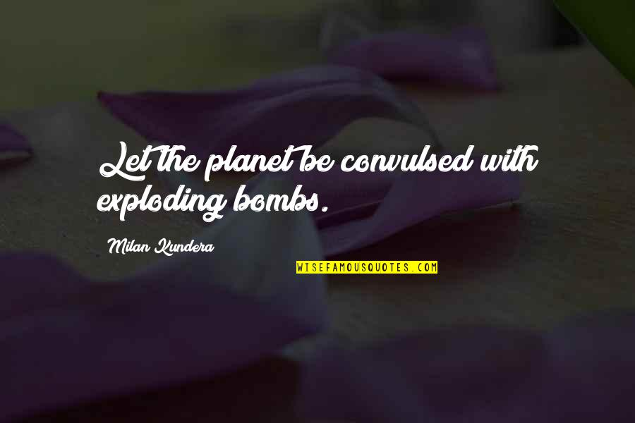 Milan Kundera Quotes By Milan Kundera: Let the planet be convulsed with exploding bombs.