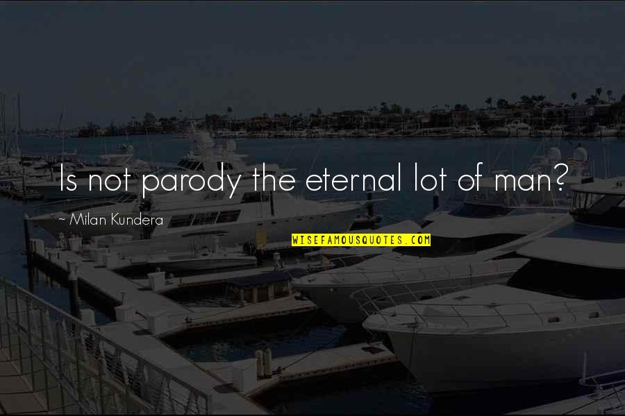 Milan Kundera Quotes By Milan Kundera: Is not parody the eternal lot of man?