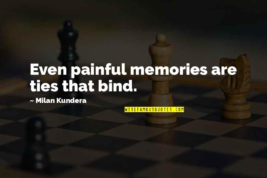 Milan Kundera Quotes By Milan Kundera: Even painful memories are ties that bind.
