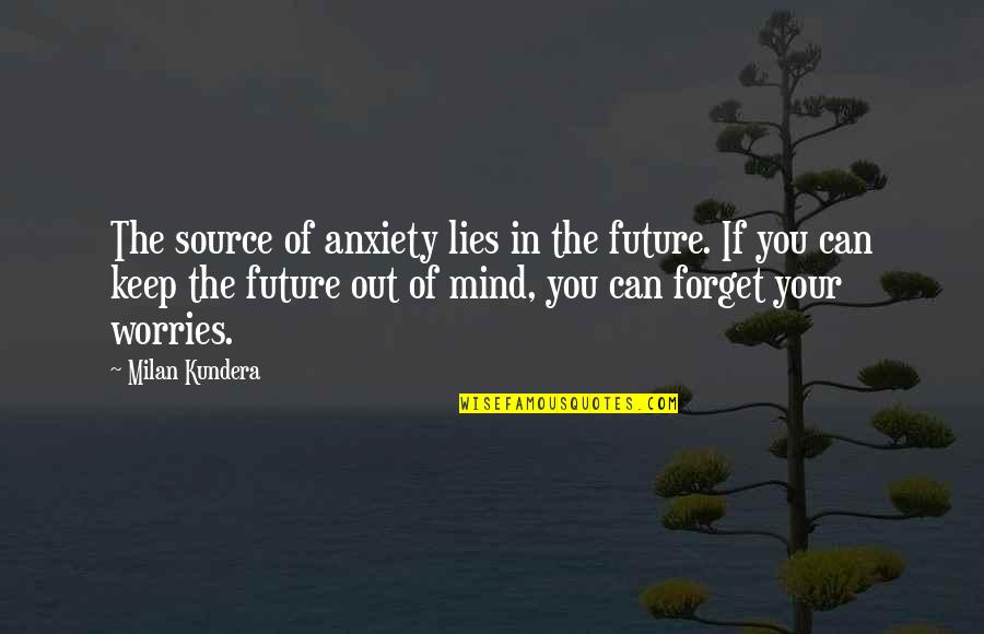 Milan Kundera Quotes By Milan Kundera: The source of anxiety lies in the future.