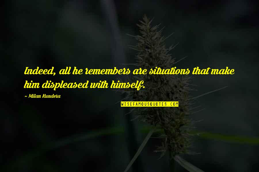Milan Kundera Quotes By Milan Kundera: Indeed, all he remembers are situations that make