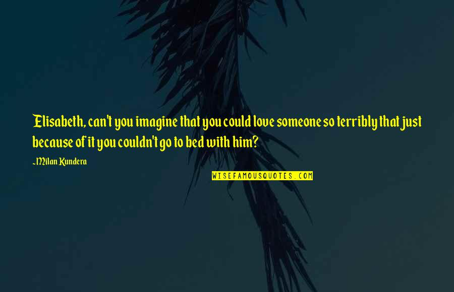 Milan Kundera Quotes By Milan Kundera: Elisabeth, can't you imagine that you could love