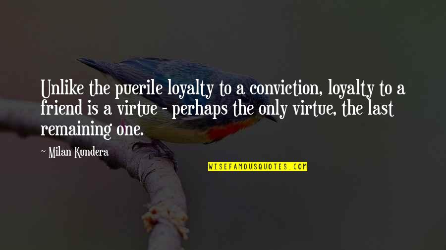 Milan Kundera Quotes By Milan Kundera: Unlike the puerile loyalty to a conviction, loyalty
