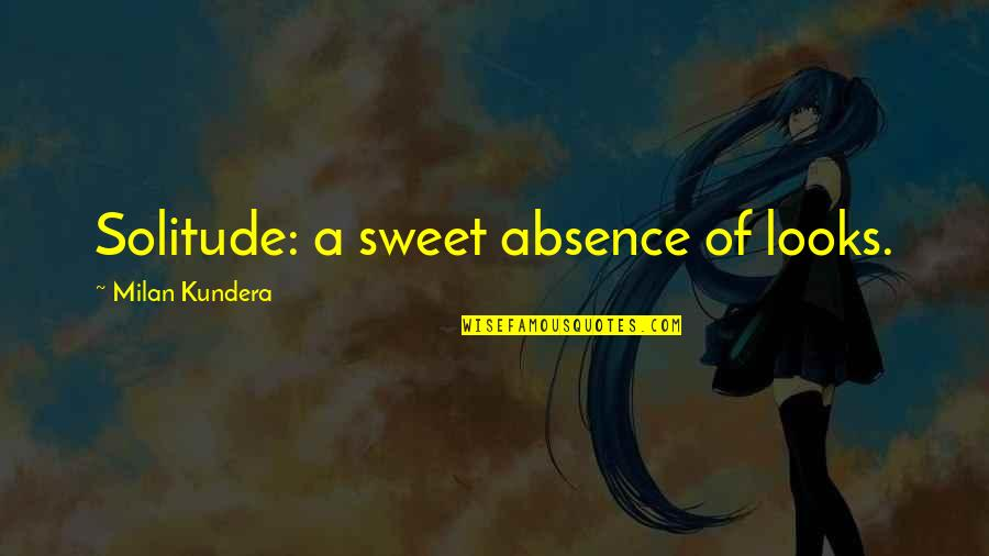 Milan Kundera Quotes By Milan Kundera: Solitude: a sweet absence of looks.