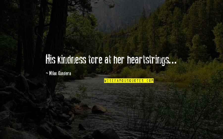 Milan Kundera Quotes By Milan Kundera: His kindness tore at her heartstrings...