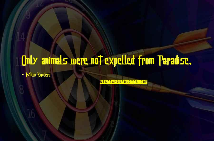 Milan Kundera Quotes By Milan Kundera: Only animals were not expelled from Paradise.