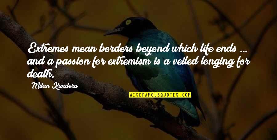 Milan Kundera Quotes By Milan Kundera: Extremes mean borders beyond which life ends ...