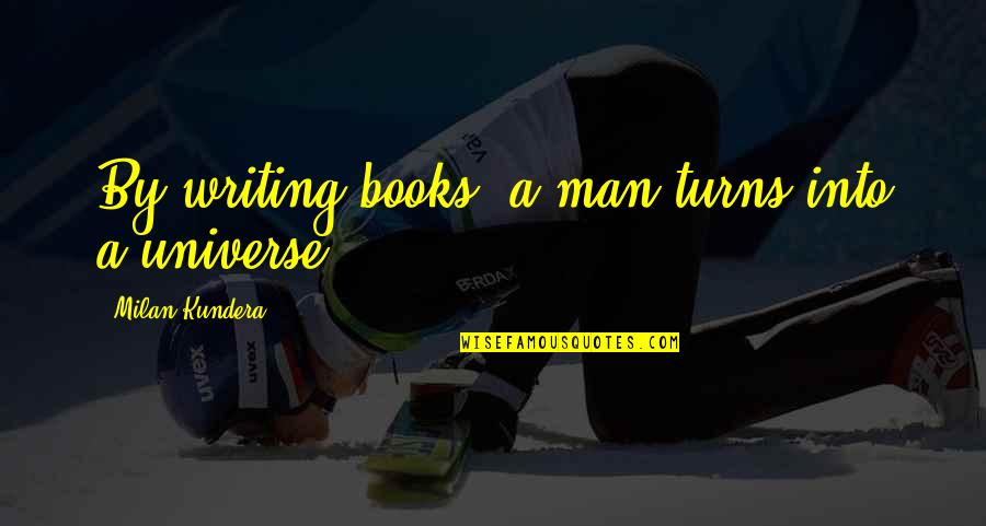 Milan Kundera Quotes By Milan Kundera: By writing books, a man turns into a