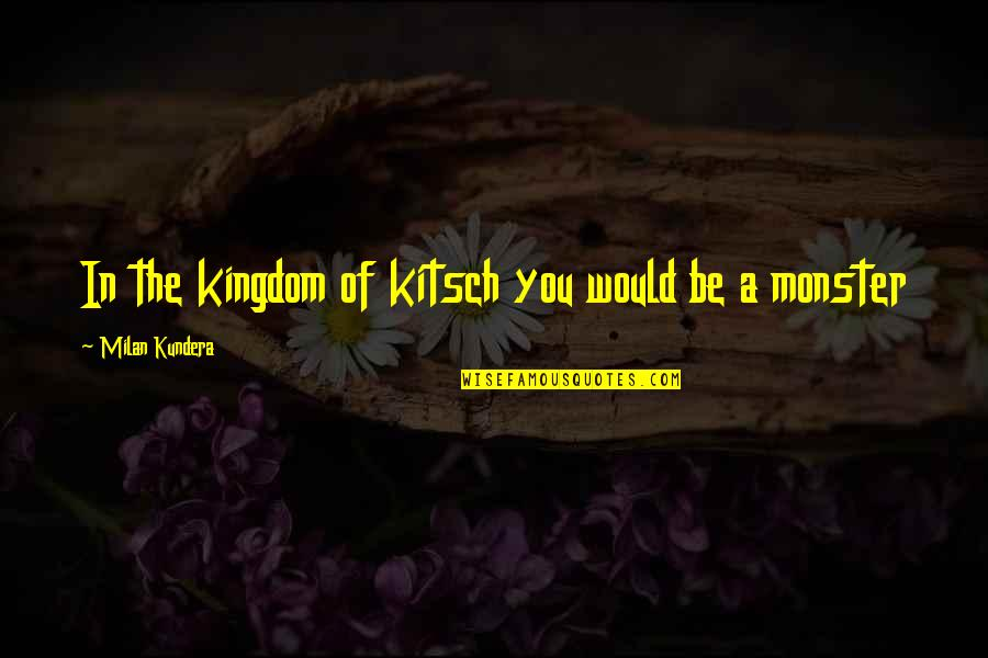 Milan Kundera Quotes By Milan Kundera: In the kingdom of kitsch you would be