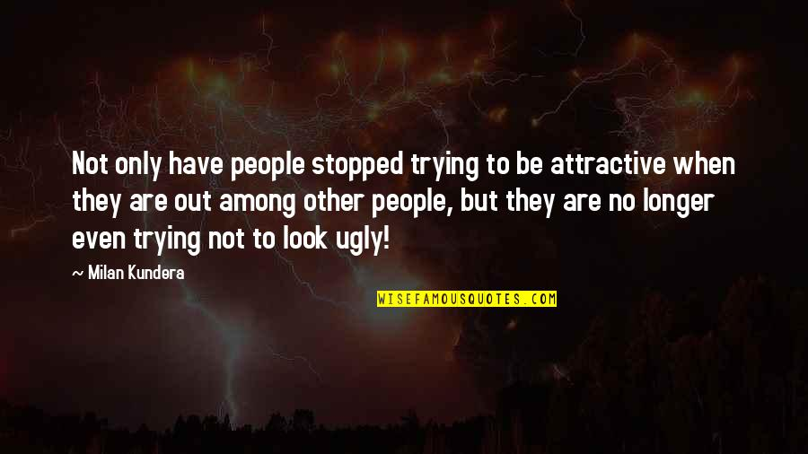 Milan Kundera Quotes By Milan Kundera: Not only have people stopped trying to be