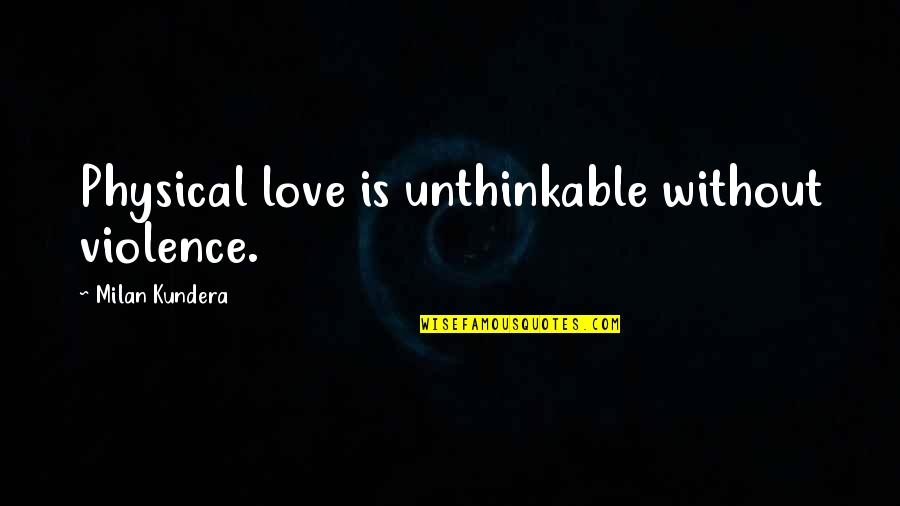 Milan Kundera Quotes By Milan Kundera: Physical love is unthinkable without violence.