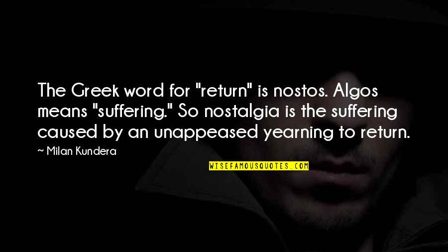 "Milan Kundera Quotes By Milan Kundera: The Greek word for ""return"" is nostos. Algos"