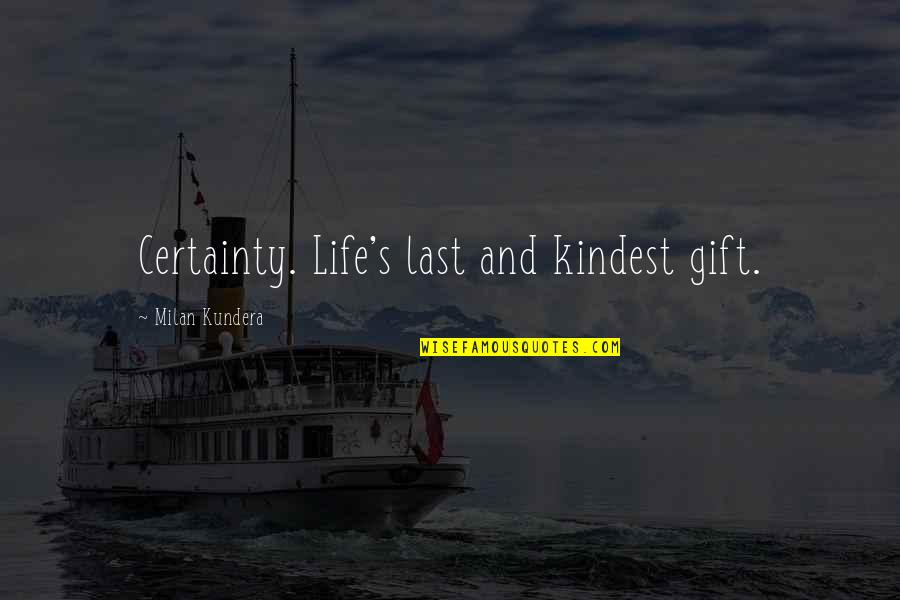 Milan Kundera Quotes By Milan Kundera: Certainty. Life's last and kindest gift.