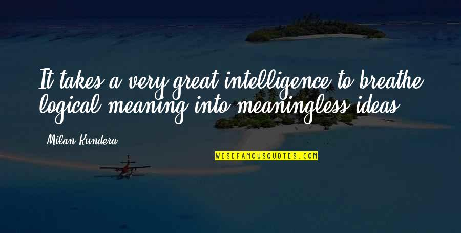 Milan Kundera Quotes By Milan Kundera: It takes a very great intelligence to breathe