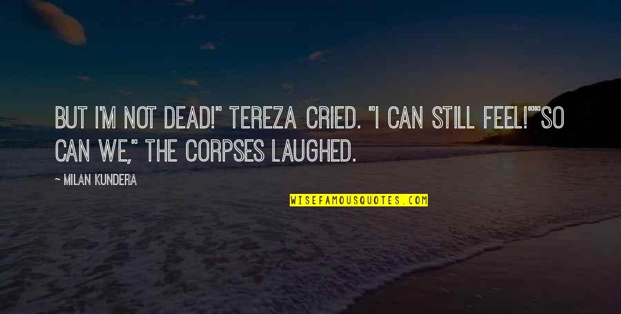 "Milan Kundera Quotes By Milan Kundera: But I'm not dead!"" Tereza cried. ""I can"
