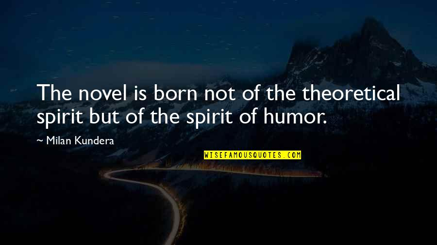 Milan Kundera Quotes By Milan Kundera: The novel is born not of the theoretical