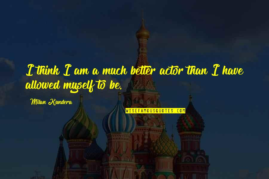 Milan Kundera Quotes By Milan Kundera: I think I am a much better actor