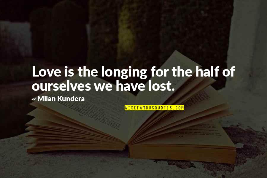 Milan Kundera Quotes By Milan Kundera: Love is the longing for the half of