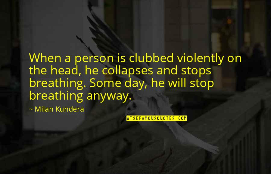 Milan Kundera Quotes By Milan Kundera: When a person is clubbed violently on the