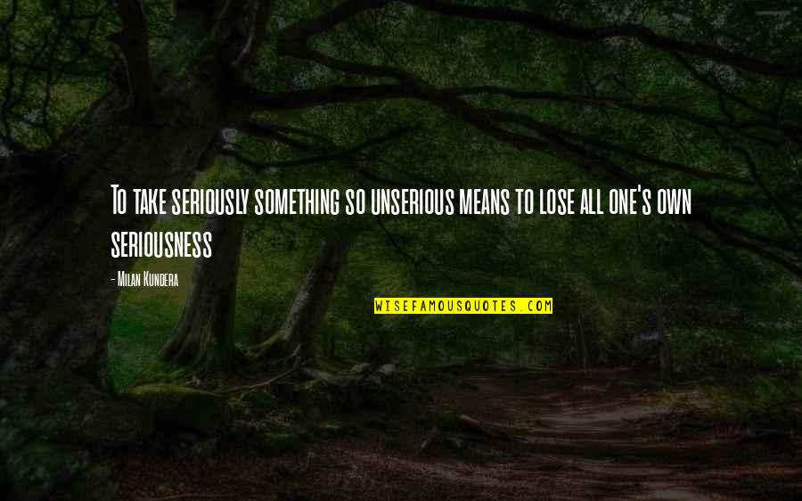 Milan Kundera Quotes By Milan Kundera: To take seriously something so unserious means to