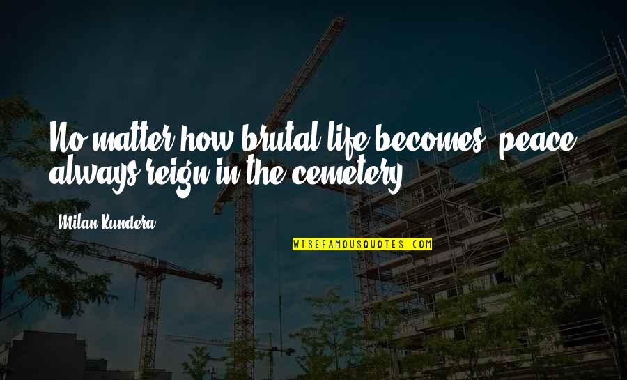 Milan Kundera Quotes By Milan Kundera: No matter how brutal life becomes, peace always