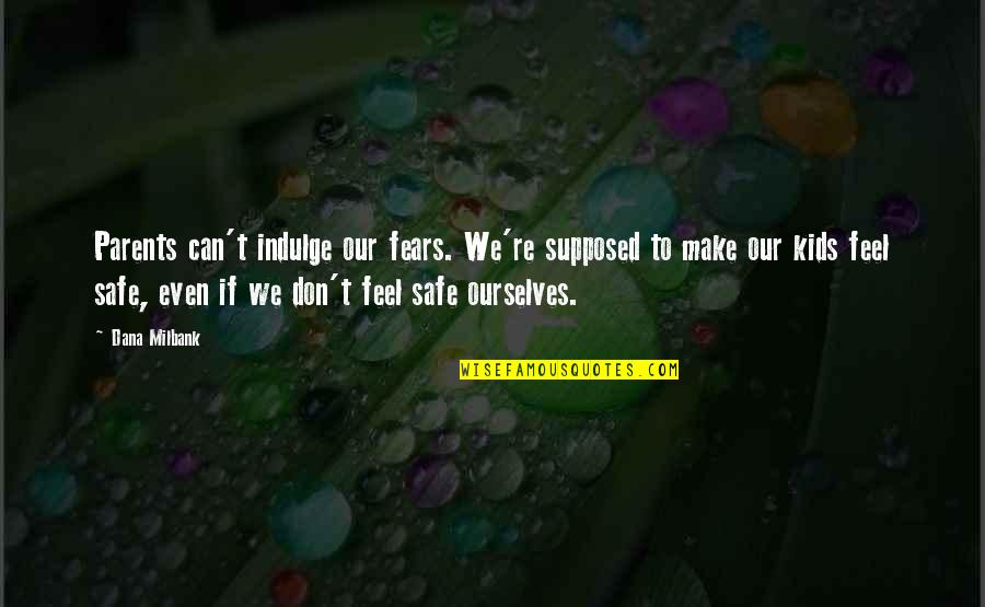 Milbank Quotes By Dana Milbank: Parents can't indulge our fears. We're supposed to