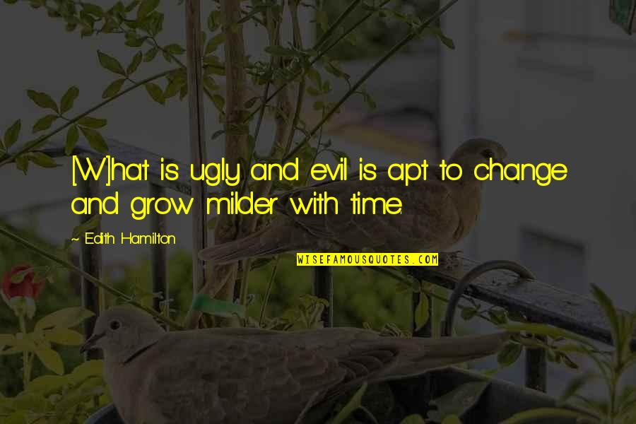 Milder Quotes By Edith Hamilton: [W]hat is ugly and evil is apt to