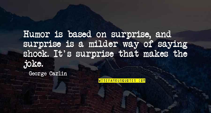 Milder Quotes By George Carlin: Humor is based on surprise, and surprise is