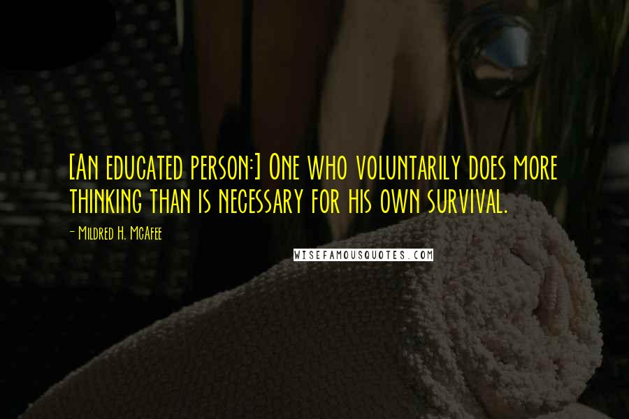 Mildred H. McAfee quotes: [An educated person:] One who voluntarily does more thinking than is necessary for his own survival.