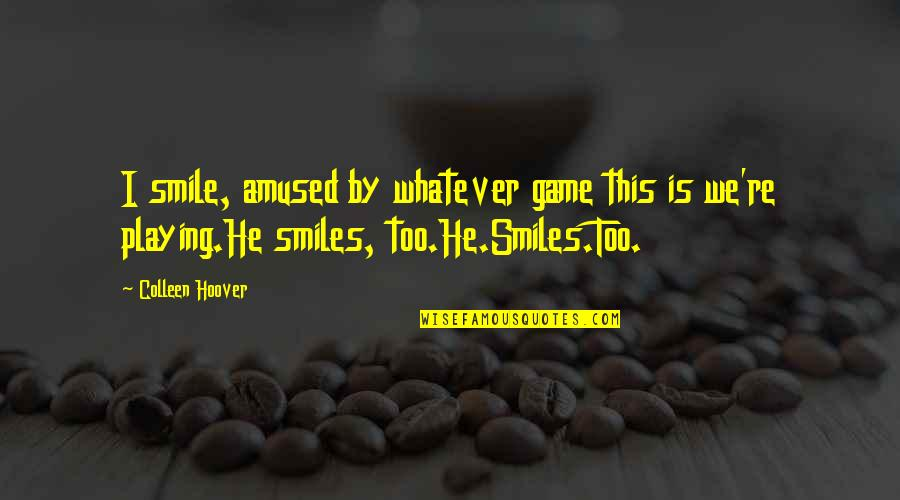Miles And Smiles Quotes By Colleen Hoover: I smile, amused by whatever game this is
