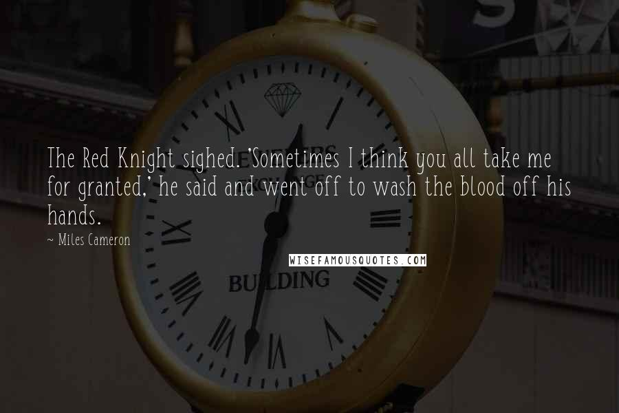Miles Cameron quotes: The Red Knight sighed. 'Sometimes I think you all take me for granted,' he said and went off to wash the blood off his hands.