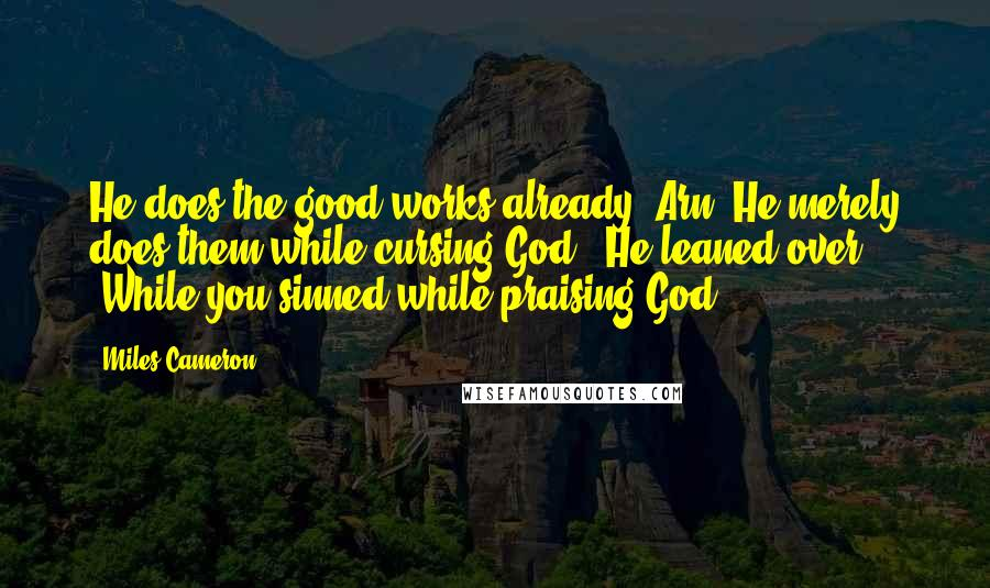 "Miles Cameron quotes: He does the good works already, Arn. He merely does them while cursing God."" He leaned over. ""While you sinned while praising God."