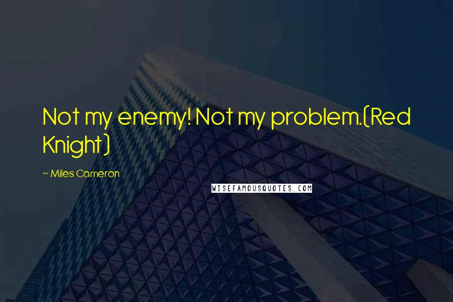 Miles Cameron quotes: Not my enemy! Not my problem.(Red Knight)