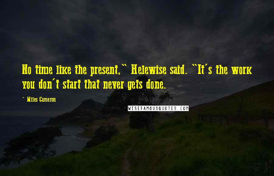 "Miles Cameron quotes: No time like the present,"" Helewise said. ""It's the work you don't start that never gets done."
