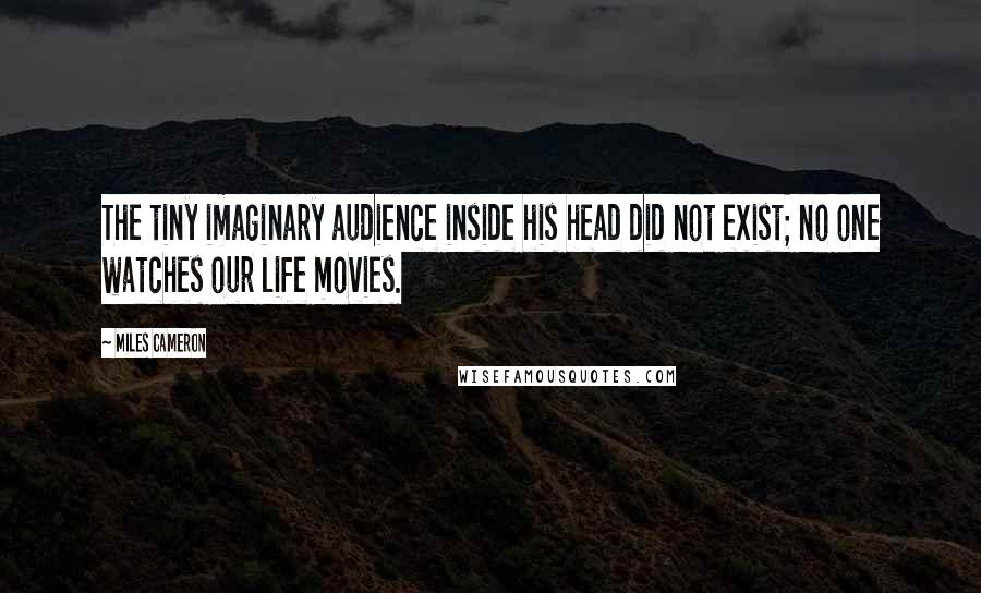 Miles Cameron quotes: The tiny imaginary audience inside his head did not exist; no one watches our life movies.