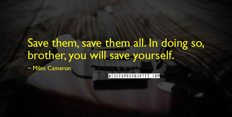 Miles Cameron quotes: Save them, save them all. In doing so, brother, you will save yourself.