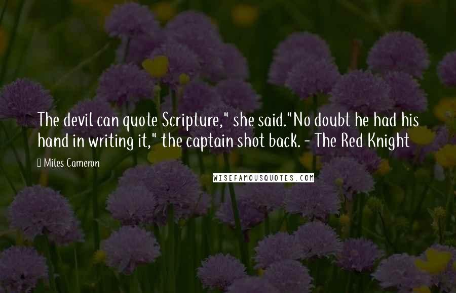 "Miles Cameron quotes: The devil can quote Scripture,"" she said.""No doubt he had his hand in writing it,"" the captain shot back. - The Red Knight"