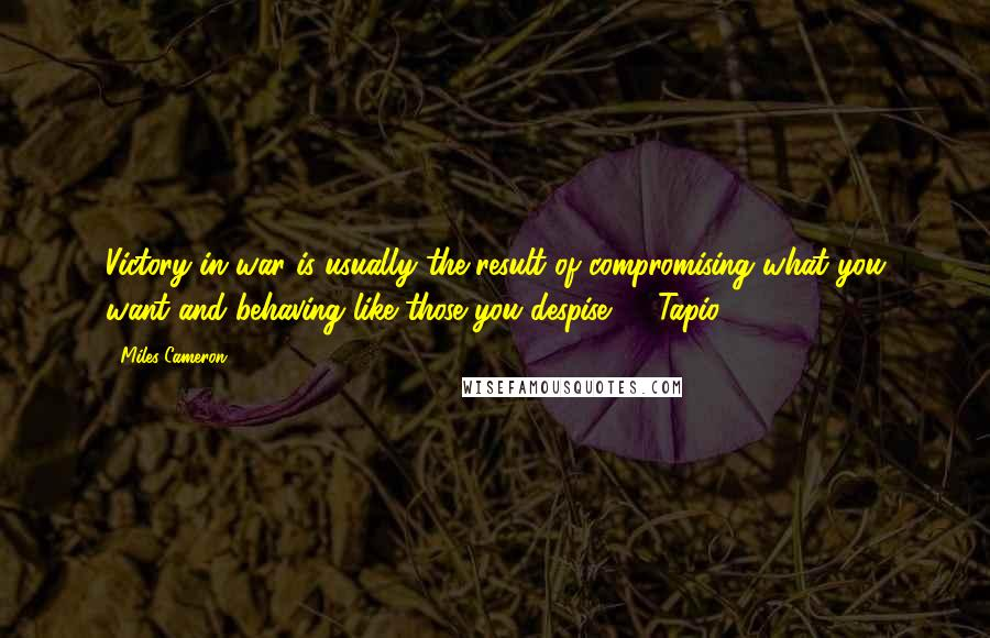 "Miles Cameron quotes: Victory in war is usually the result of compromising what you want and behaving like those you despise."" - Tapio"