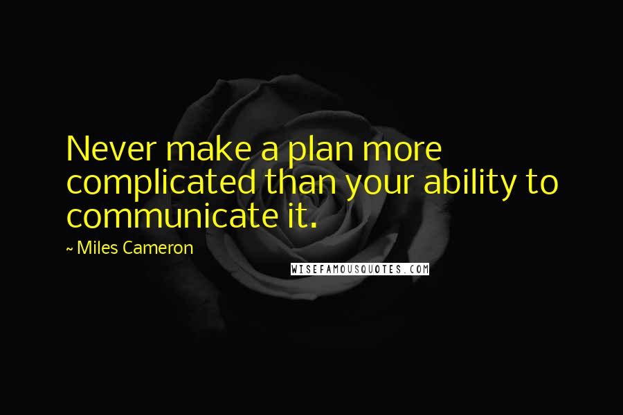 Miles Cameron quotes: Never make a plan more complicated than your ability to communicate it.