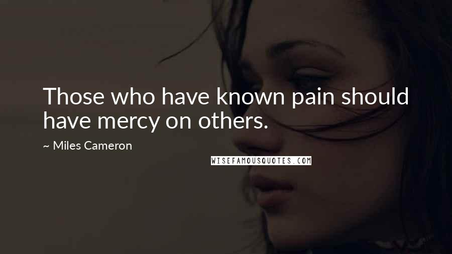 Miles Cameron quotes: Those who have known pain should have mercy on others.