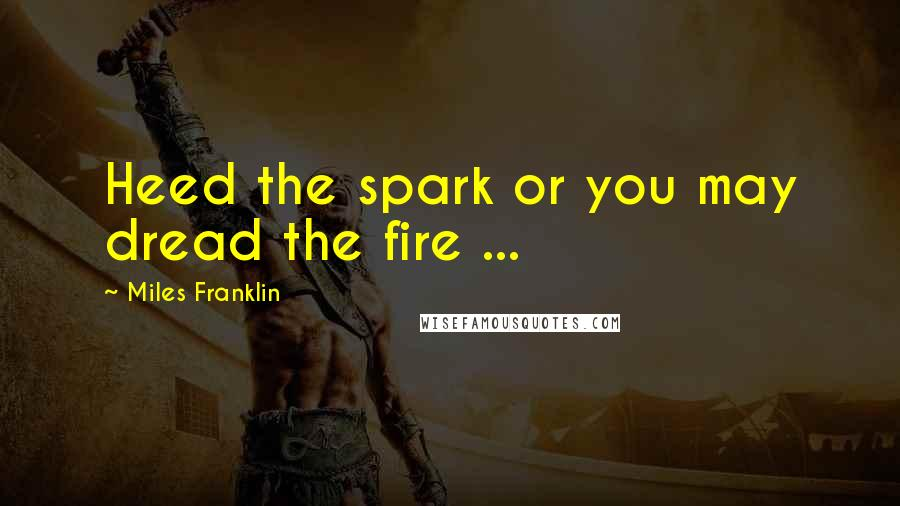 Miles Franklin quotes: Heed the spark or you may dread the fire ...
