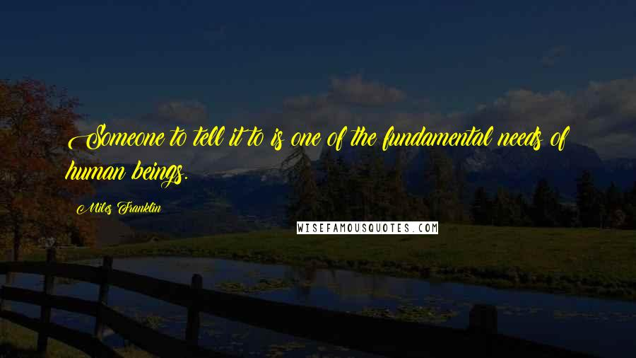 Miles Franklin quotes: Someone to tell it to is one of the fundamental needs of human beings.