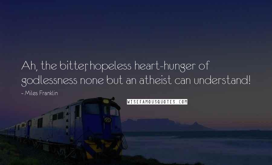 Miles Franklin quotes: Ah, the bitter, hopeless heart-hunger of godlessness none but an atheist can understand!